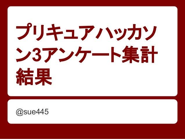 プリキュアハッカソ ン3アンケート集計 結果 @sue445