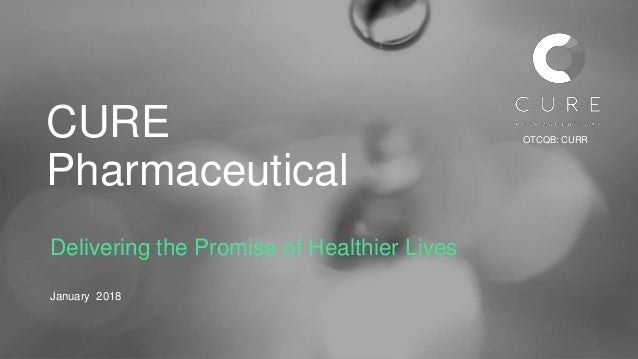 CURE Pharmaceutical Delivering the Promise of Healthier Lives January 2018 OTCQB: CURR