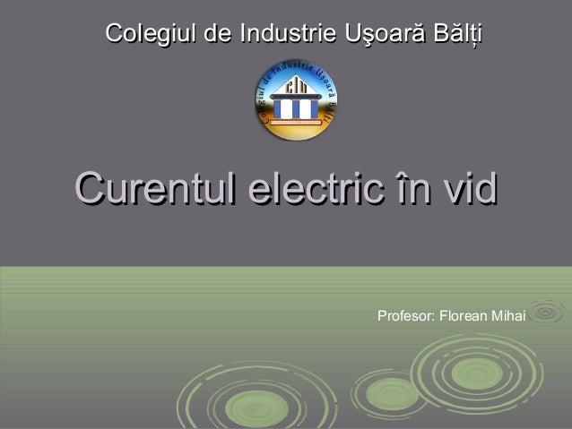 Curentul electricCurentul electric în vidîn vid Colegiul de Industrie Uşoară BălţiColegiul de Industrie Uşoară Bălţi Profe...