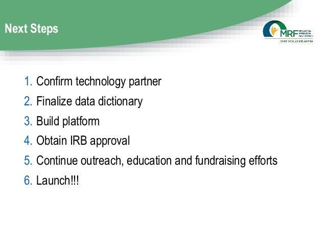 Next Steps 1. Confirm technology partner 2. Finalize data dictionary 3. Build platform 4. Obtain IRB approval 5. Continue ...