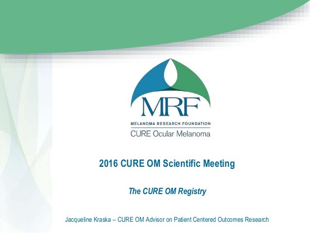 2016 CURE OM Scientific Meeting The CURE OM Registry Jacqueline Kraska – CURE OM Advisor on Patient Centered Outcomes Rese...