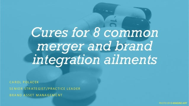 Cures for 8 common  merger and brand  integration ailments  CAROL  POLACEK  SENIOR  STRATEGIST/PRACTICE  LEADER  BRAND  AS...