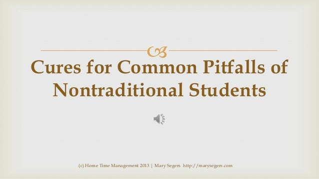   Cures for Common Pitfalls of Nontraditional Students  (c) Home Time Management 2013   Mary Segers http://marysegers.com