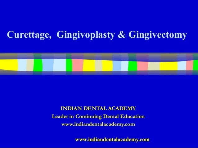 Curettage, Gingivoplasty & Gingivectomy            INDIAN DENTAL ACADEMY         Leader in Continuing Dental Education    ...