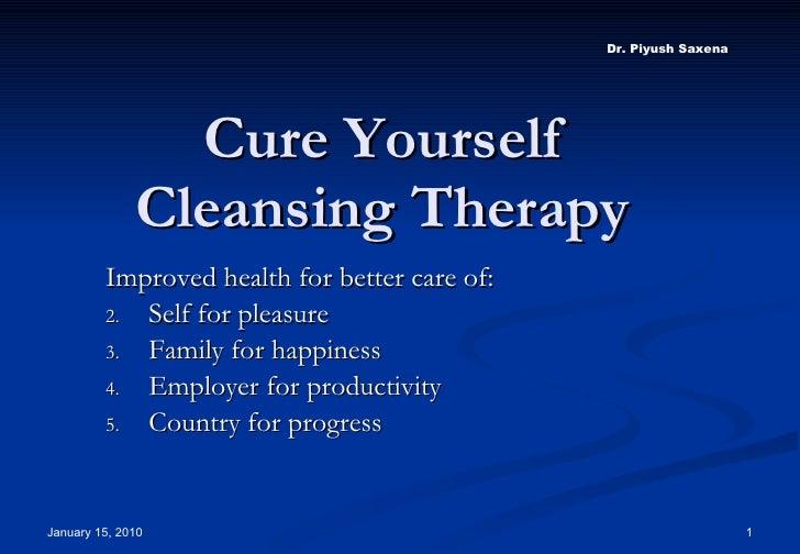 Cure Yourself Cleansing Therapy <ul><li>Improved health for better care of: </li></ul><ul><li>Self for pleasure </li></ul>...