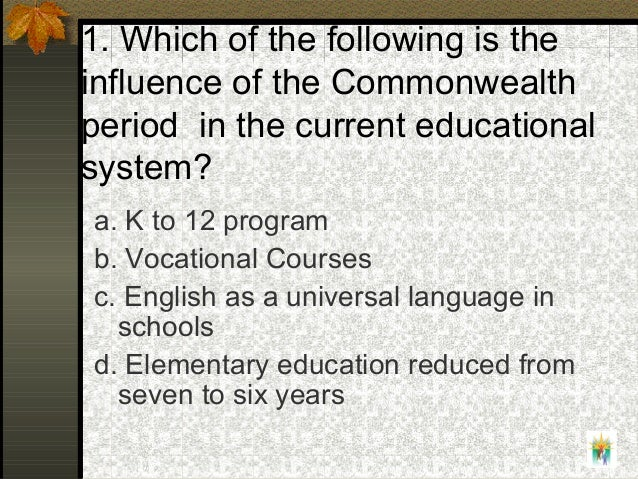 1. Which of the following is the influence of the Commonwealth period in the current educational system? a. K to 12 progra...