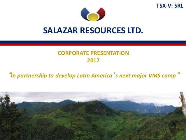 "SALAZAR RESOURCES LTD. TSX-V: SRL CORPORATE PRESENTATION 2017 ""In partnership to develop Latin America's next major VMS ca..."