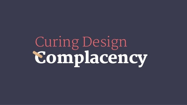 Complacency Curing Design