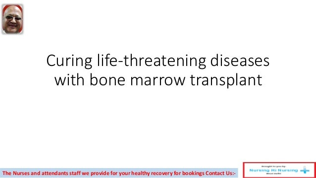 Curing life-threatening diseases with bone marrow transplant The Nurses and attendants staff we provide for your healthy r...