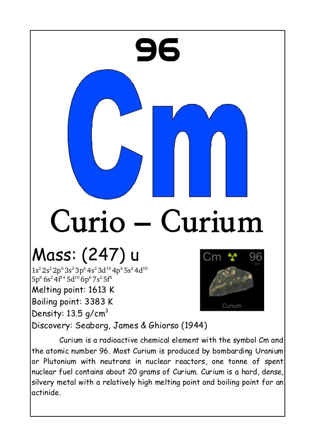 96Curio – CuriumMass: (247) u1s22s22p63s23p64s23d104p65s24d105p66s24f145d106p67s25f8Melting point: 1613 KBo...