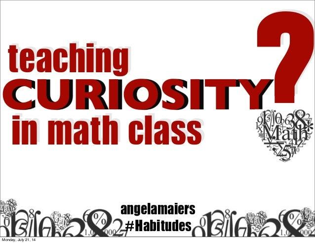 CURIOSITY teaching in math class ? angelamaiers #Habitudes Monday, July 21, 14