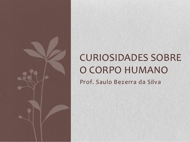 Prof. Saulo Bezerra da Silva CURIOSIDADES SOBRE O CORPO HUMANO