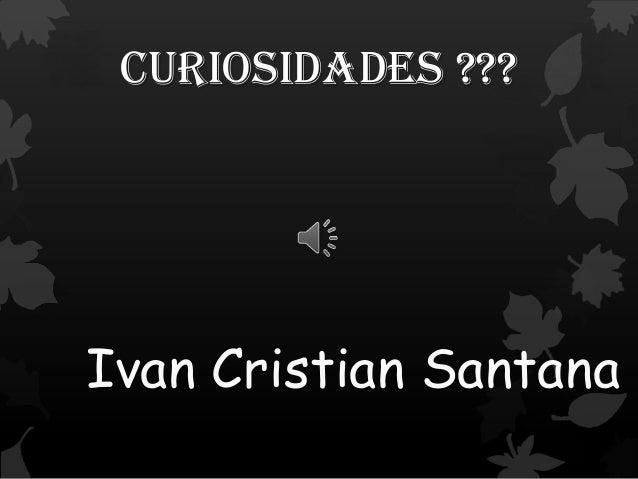 Curiosidades ??? Ivan Cristian Santana