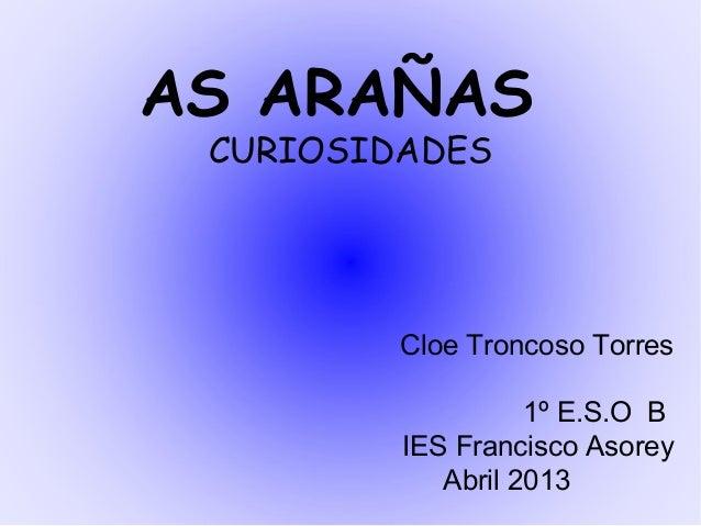 AS ARAÑASCURIOSIDADESCloe Troncoso Torres1º E.S.O BIES Francisco AsoreyAbril 2013