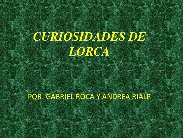 CURIOSIDADES DE LORCA  POR: GABRIEL ROCA Y ANDREA RIALP