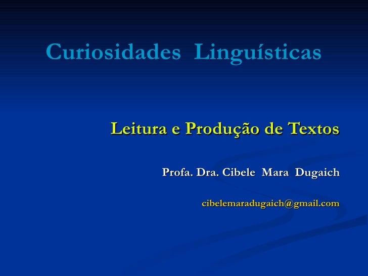 Curiosidades  Linguísticas Leitura e Produção de Textos Profa. Dra. Cibele  Mara  Dugaich [email_address]