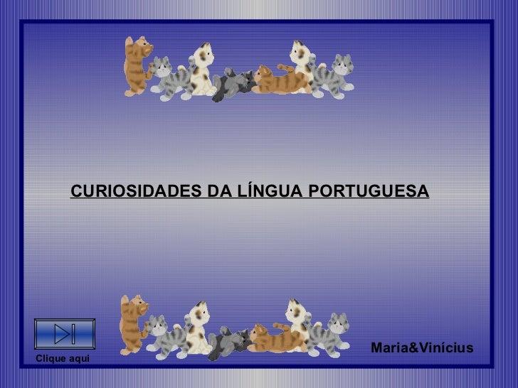 CURIOSIDADES DA LÍNGUA PORTUGUESA Maria&Vinícius Clique aqui