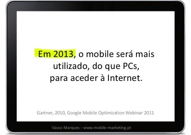 Em 2013, o mobile será mais   utilizado, do que PCs,  para aceder à Internet.Gartner, 2010, Google Mobile Optimization Web...