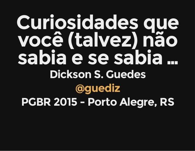 Curiosidades que você (talvez) não sabia e se sabia … Dickson S. Guedes @guediz PGBR 2015 - Porto Alegre, RS