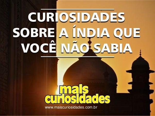 www.maiscuriosidades.com.br CURIOSIDADES SOBRE A ÍNDIA QUE VOCÊ NÃO SABIA