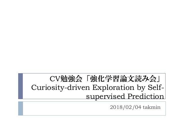 CV勉強会「強化学習論文読み会」 Curiosity-driven Exploration by Self- supervised Prediction 2018/02/04 takmin