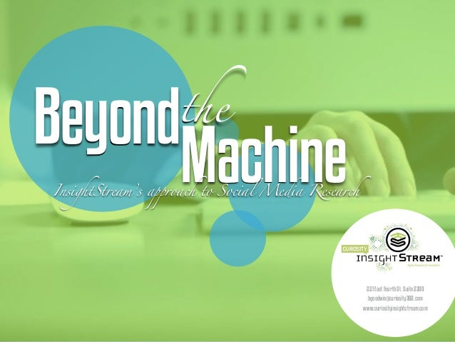 Beyondthe MachineInsightStream's approach to Social Media Research 221 East Fourth St. Suite 2300 bgoodwin@curiosity360.co...
