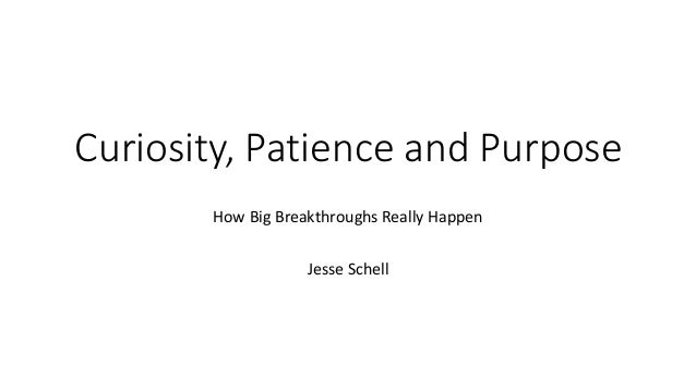 Curiosity, Patience and Purpose How Big Breakthroughs Really Happen Jesse Schell