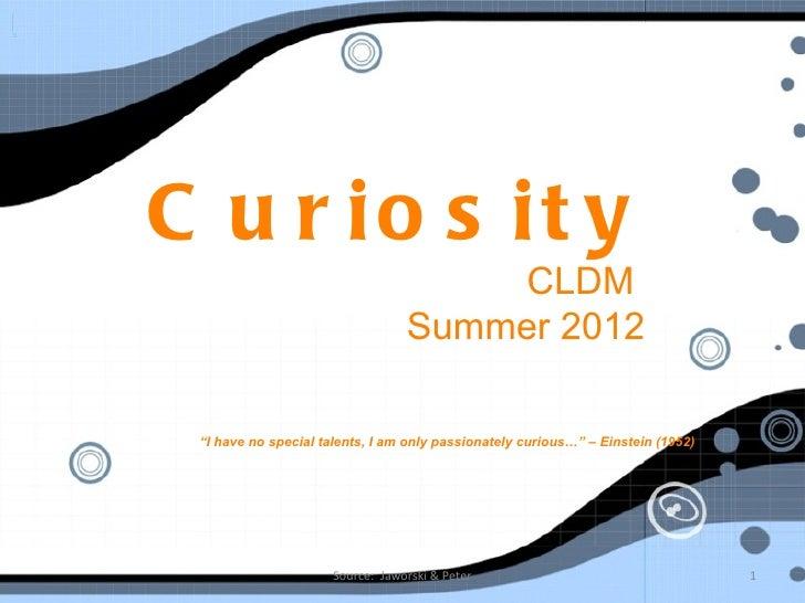 """C u r io s it y                                      CLDM                                  Summer 2012 """"I have no special ..."""
