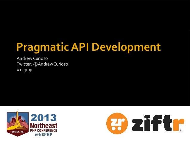 Andrew Curioso Twitter: @AndrewCurioso #nephp Pragmatic API Development Andrew Curioso