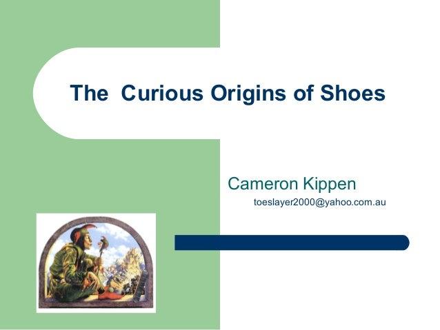 The Curious Origins of Shoes Cameron Kippen toeslayer2000@yahoo.com.au