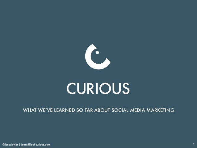@jonasjuhler | jonas@lookcurious.com 1 WHAT WE'VE LEARNED SO FAR ABOUT SOCIAL MEDIA MARKETING