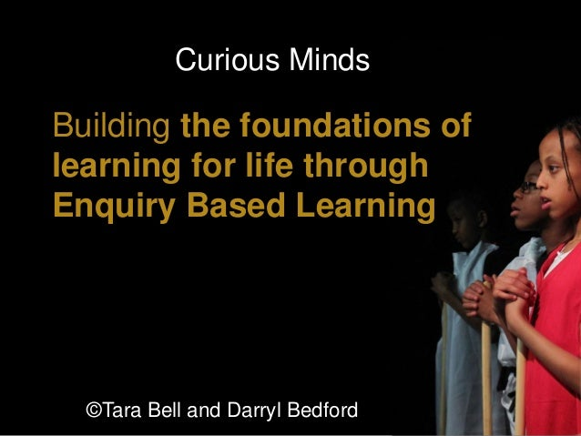 Building the foundations of learning for life through Enquiry Based Learning Curious Minds 1 ©Tara Bell and Darryl Bedford