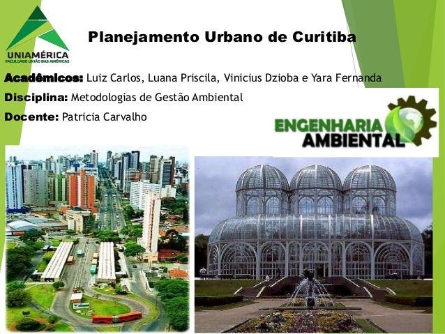 Planejamento Urbano de Curitiba  Acadêmicos: Luiz Carlos, Luana Priscila, Vinicius Dzioba e Yara Fernanda  Disciplina: Met...
