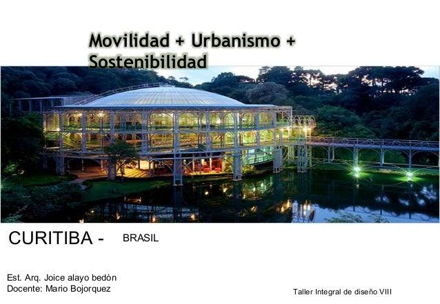 CURITIBA - BRASIL Movilidad + Urbanismo + Sostenibilidad Est. Arq. Joice alayo bedón Docente: Mario Bojorquez Taller Integ...