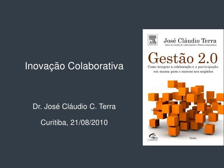 Inovação Colaborativa    Dr. José Cláudio C. Terra     Curitiba, 21/08/2010