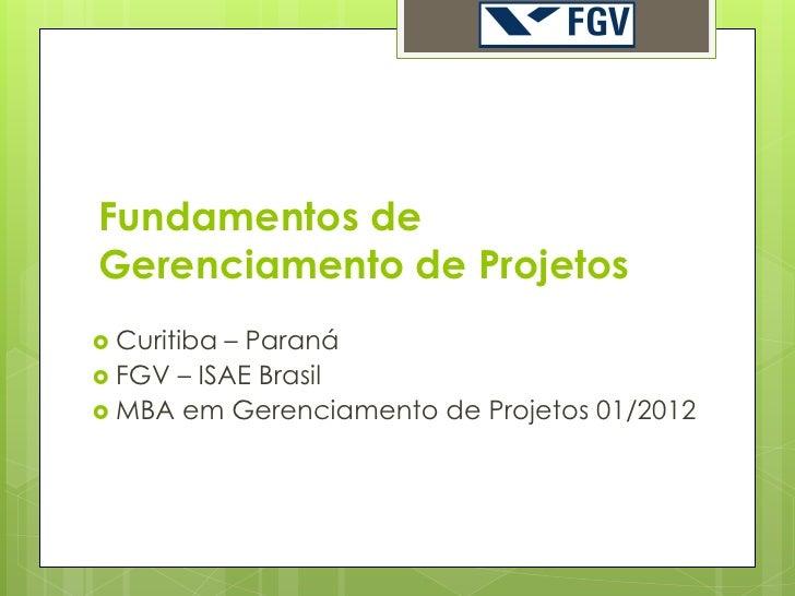 Fundamentos deGerenciamento de Projetos Curitiba– Paraná FGV – ISAE Brasil MBA em Gerenciamento de Projetos 01/2012