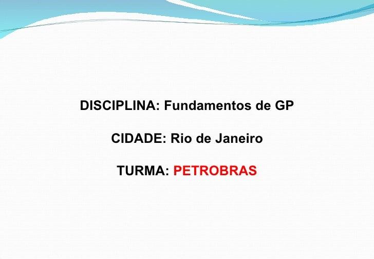 DISCIPLINA: Fundamentos de GP    CIDADE: Rio de Janeiro    TURMA: PETROBRAS