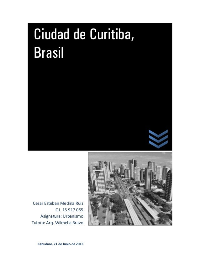 Ciudad de Curitiba,BrasilCesar Esteban Medina RuizC.I. 15.917.055Asignatura: UrbanismoTutora: Arq. Wilmelia BravoCabudare,...