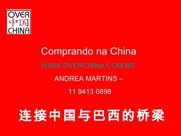 连接中国与巴西的桥梁 Comprando na China WWW.OVERCHINA.COM.BR ANDREA MARTINS –  11 9413 0898