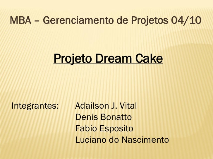 MBA – Gerenciamento de Projetos 04/10          Projeto Dream CakeIntegrantes:   Adailson J. Vital               Denis Bona...