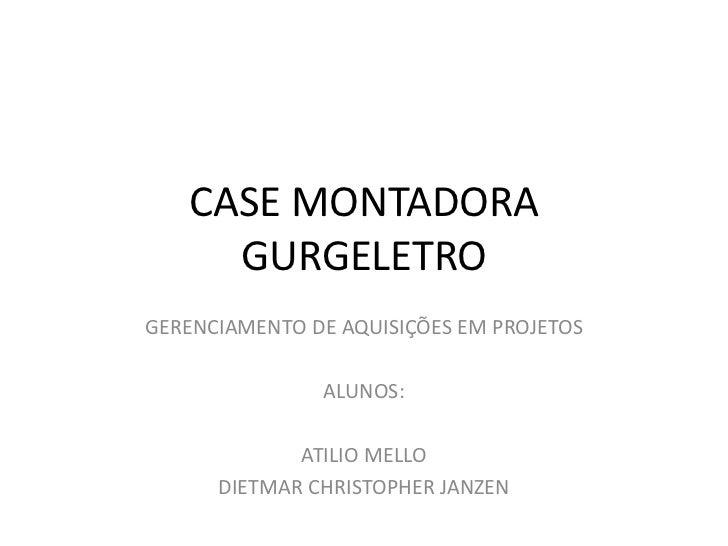 CASE MONTADORA     GURGELETROGERENCIAMENTO DE AQUISIÇÕES EM PROJETOS               ALUNOS:             ATILIO MELLO      D...