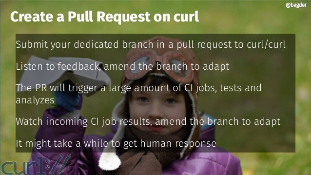 @bagder@bagder Submit your dedicated branch in a pull request to curl/curl Listen to feedback, amend the branch to adapt T...