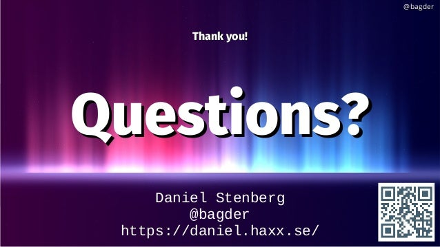 Daniel Stenberg @bagder https://daniel.haxx.se/ Thank you!Thank you! Questions?Questions? @bagder@bagder