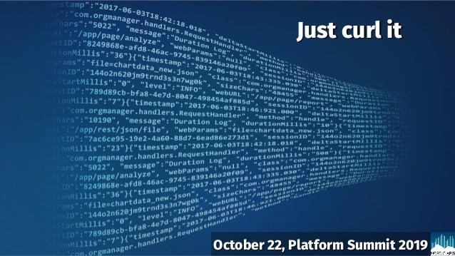 Just curl itJust curl it October 22, Platform Summit 2019October 22, Platform Summit 2019