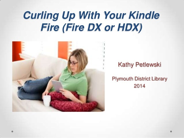 Curling Up With Your Kindle Fire (Fire DX or HDX)  Kathy Petlewski Plymouth District Library 2014
