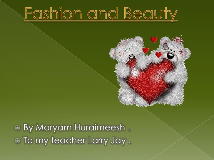 Fashion and Beauty<br />By MaryamHuraimeesh .<br />To my teacher Larry Jay .<br />
