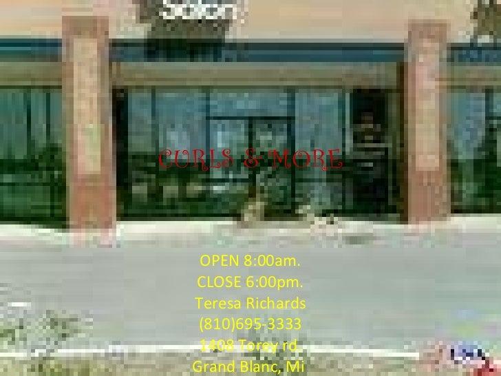 CURLS & MORE OPEN 8:00am. CLOSE 6:00pm. Teresa Richards (810)695-3333 1408 Torey rd. Grand Blanc, Mi .