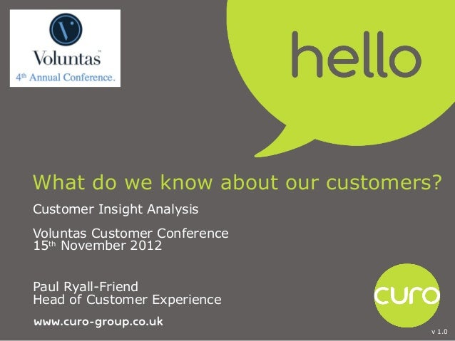 What do we know about our customers?Customer Insight AnalysisVoluntas Customer Conference15th November 2012Paul Ryall-Frie...