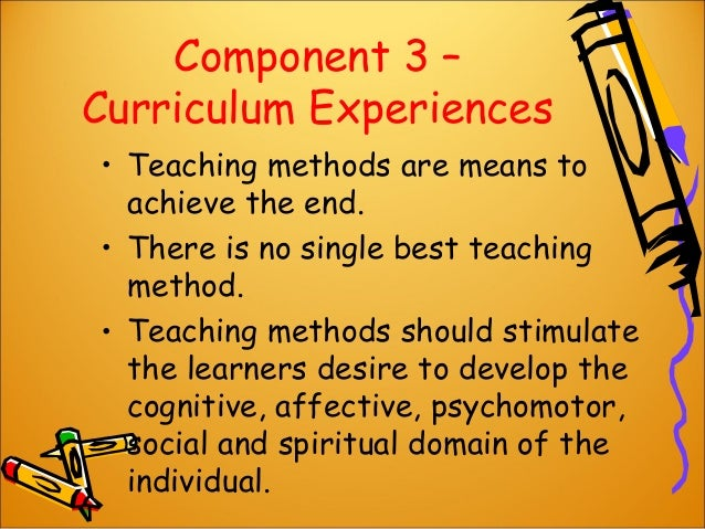 Component 3 – Curriculum Experiences • Teaching methods are means to achieve the end. • There is no single best teaching m...