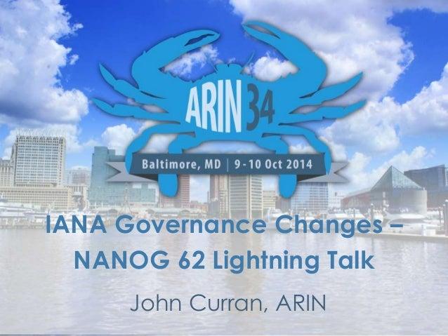 IANA Governance Changes –  NANOG 62 Lightning Talk  John Curran, ARIN